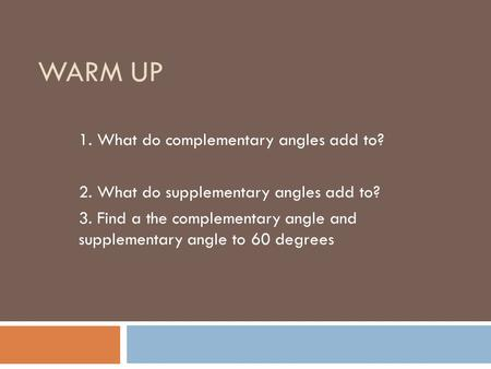 WARM UP 1. What do complementary angles add to? 2. What do supplementary angles add to? 3. Find a the complementary angle and supplementary angle to 60.