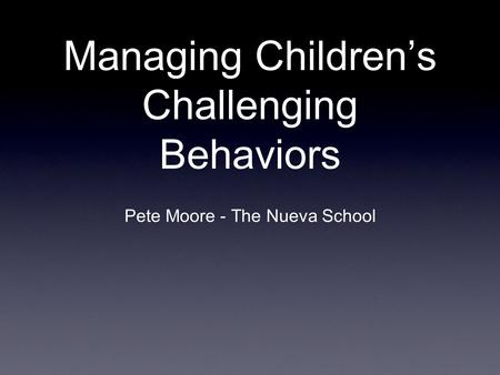 Managing Children's Challenging Behaviors Pete Moore - The Nueva School.