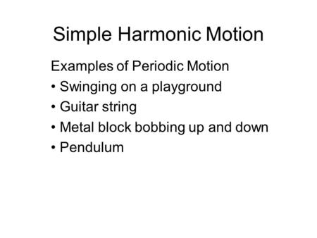 Simple Harmonic Motion Examples of Periodic Motion Swinging on a playground Guitar string Metal block bobbing up and down Pendulum.