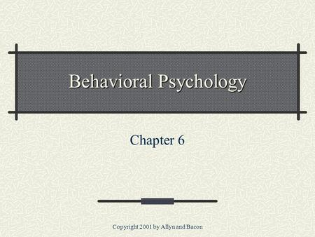 Copyright 2001 by Allyn and Bacon Behavioral Psychology Chapter 6.