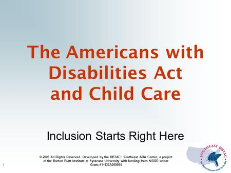 1 The Americans with Disabilities Act and Child Care Inclusion Starts Right Here © 2008 All Rights Reserved. Developed by the DBTAC: Southeast ADA Center,