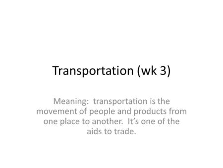 Transportation (wk 3) Meaning: transportation is the movement of people and products from one place to another. It's one of the aids to trade.