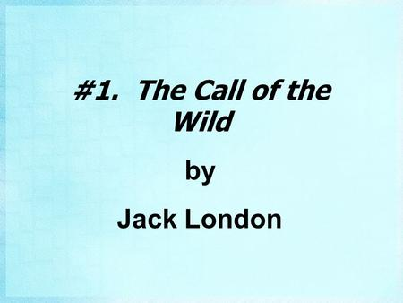 #1. The Call of the Wild by Jack London. London's Childhood #2. Born in 1876 in San Francisco #2. Became one of America's most famous writers.
