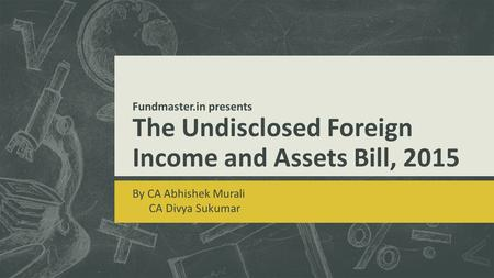 Fundmaster.in presents The Undisclosed Foreign Income and Assets Bill, 2015 By CA Abhishek Murali CA Divya Sukumar.