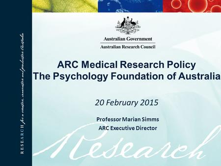ARC Medical Research Policy The Psychology Foundation of Australia 20 February 2015 Professor Marian Simms ARC Executive Director.