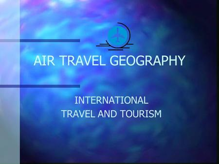 AIR TRAVEL GEOGRAPHY INTERNATIONAL TRAVEL AND TOURISM.
