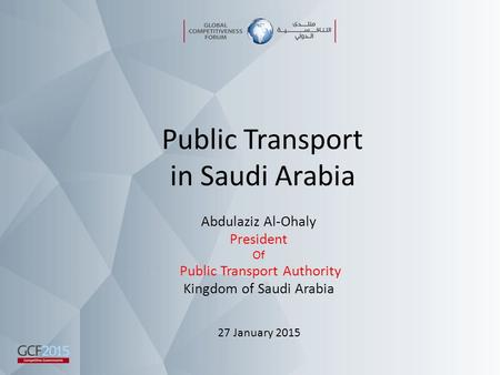 Public Transport in Saudi Arabia Abdulaziz Al-Ohaly President Of Public Transport Authority Kingdom of Saudi Arabia 27 January 2015.