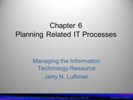 © 2004 Managing the Information Technology Resource, Jerry N. LuftmanChapter 6- Slide 1 Chapter 6 Planning Related IT Processes Managing the Information.