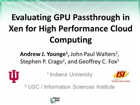 Evaluating GPU Passthrough in Xen for High Performance Cloud Computing Andrew J. Younge 1, John Paul Walters 2, Stephen P. Crago 2, and Geoffrey C. Fox.