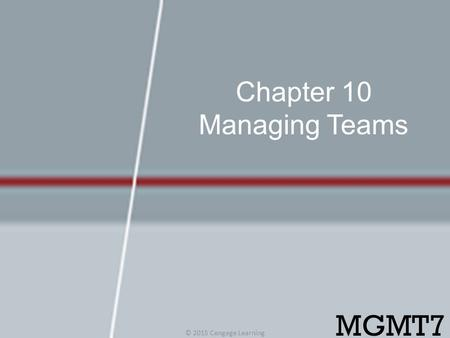 Chapter 10 Managing Teams © 2015 Cengage Learning MGMT7.