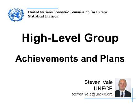 United Nations Economic Commission for Europe Statistical Division High-Level Group Achievements and Plans Steven Vale UNECE