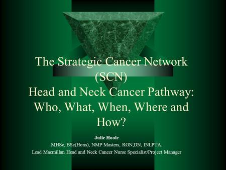 The Strategic Cancer Network (SCN) Head and Neck Cancer Pathway: Who, What, When, Where and How? Julie Hoole MHSc, BSc(Hons), NMP Masters, RGN,DN, INLPTA.