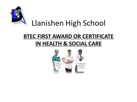 Llanishen High School BTEC FIRST AWARD OR CERTIFICATE IN HEALTH & SOCIAL CARE.