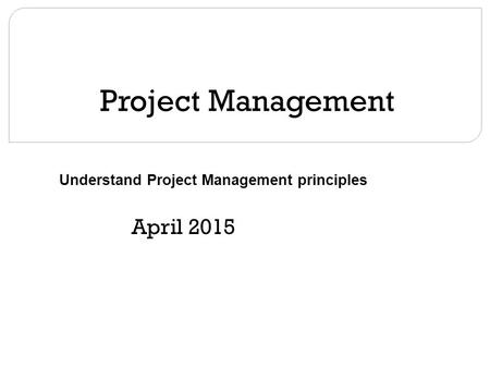 Project Management April 2015 Understand Project Management principles.