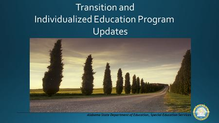 Alabama State Department of Education, Special Education Services Transition and Individualized Education Program Updates.