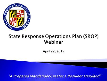 """A Prepared Marylander Creates a Resilient Maryland"" State Response Operations Plan (SROP) Webinar April 22, 2015."