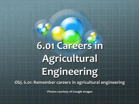 6.01 Careers in Agricultural Engineering Obj. 6.01: Remember careers in agricultural engineering Photos courtesy of Google Images.