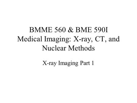 BMME 560 & BME 590I Medical Imaging: X-ray, CT, and Nuclear Methods X-ray Imaging Part 1.