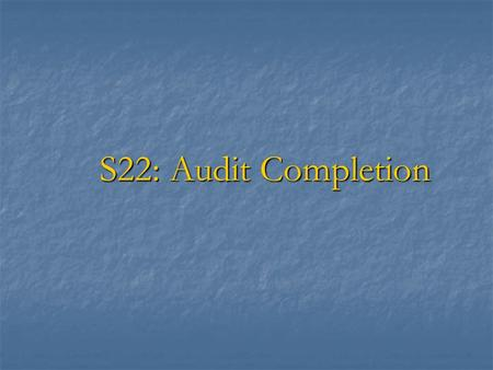S22: Audit Completion. Audit Completion  Audit completion procedures are to ensure that  competent, relevant and reasonable audit evidence was obtained.