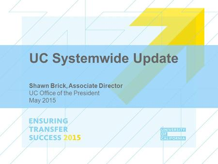 UC Systemwide Update Shawn Brick, Associate Director UC Office of the President May 2015.