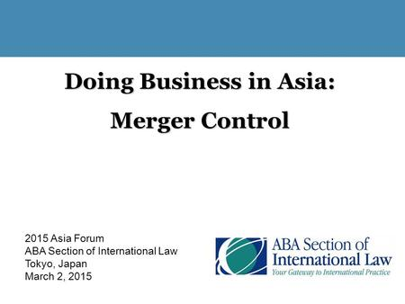 Doing Business in Asia: <strong>Merger</strong> Control 2015 Asia Forum ABA Section of International Law Tokyo, Japan March 2, 2015.