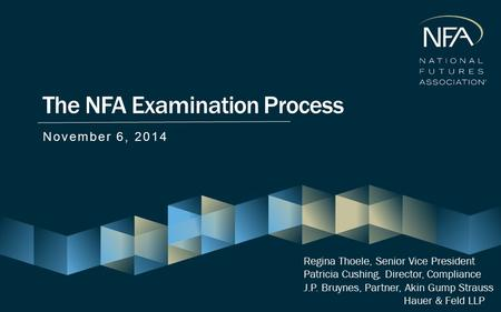 The NFA Examination Process November 6, 2014 Regina Thoele, Senior Vice President Patricia Cushing, Director, Compliance J.P. Bruynes, Partner, Akin Gump.