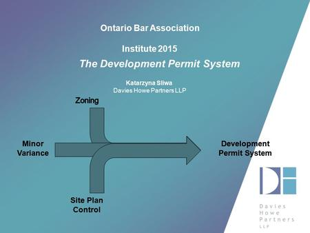 Ontario Bar Association Institute 2015 The Development Permit System Katarzyna Sliwa Davies Howe Partners LLP.