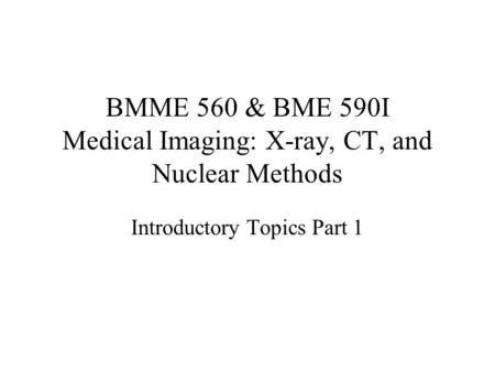 BMME 560 & BME 590I Medical Imaging: X-ray, CT, and Nuclear Methods Introductory Topics Part 1.