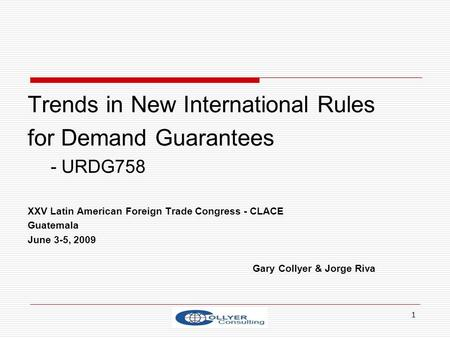 1 Trends in New International Rules for Demand Guarantees - URDG758 XXV Latin American Foreign Trade Congress - CLACE Guatemala June 3-5, 2009 Gary Collyer.