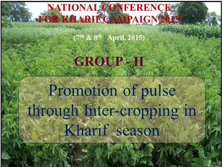 NATIONAL CONFERENCE FOR KHARIF CAMPAIGN 2015 (7 th & 8 th April, 2015) GROUP - II Promotion of pulse through Inter-cropping in Kharif season 1 of.