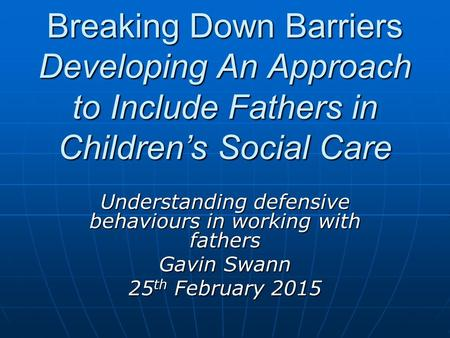 Breaking Down Barriers Developing An Approach to Include Fathers in Children's Social Care Understanding defensive behaviours in working with fathers Gavin.