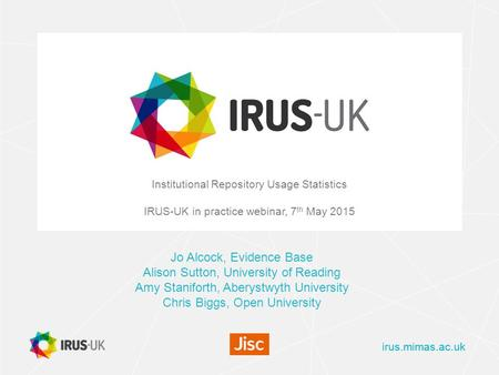 Irus.mimas.ac.uk Institutional Repository Usage Statistics IRUS-UK in practice webinar, 7 th May 2015 Jo Alcock, Evidence Base Alison Sutton, University.