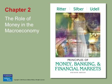 Chapter 2 The Role of Money in the Macroeconomy. Copyright © 2004 Pearson Addison-Wesley. All rights reserved. 2-2 Introduction Recurrent theme—What is.