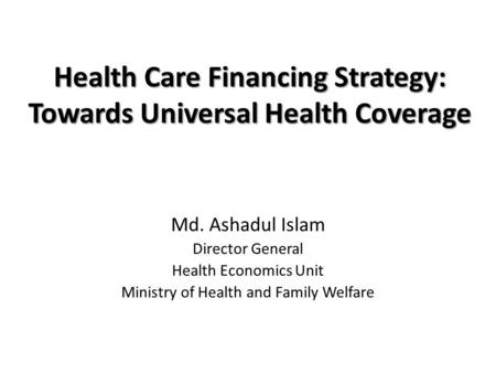 Health Care Financing Strategy: Towards Universal Health Coverage Md. Ashadul Islam Director General Health Economics Unit Ministry of Health and Family.