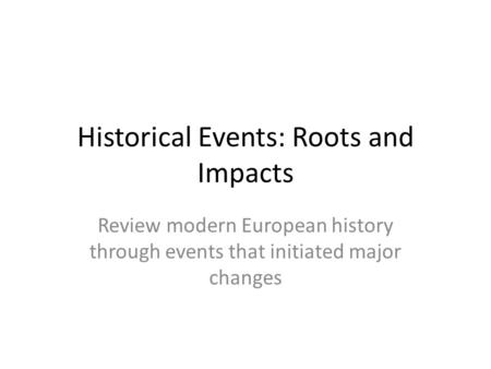 Historical Events: Roots and Impacts Review modern European history through events that initiated major changes.