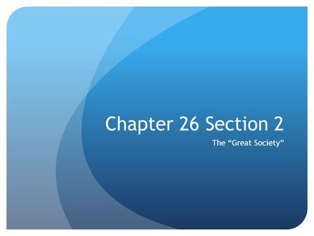 "Chapter 26 Section 2 The ""Great Society"". Lyndon Johnson's Rise to the Presidency Member of the House of representatives-1937 Won a Senate seat in 1948."