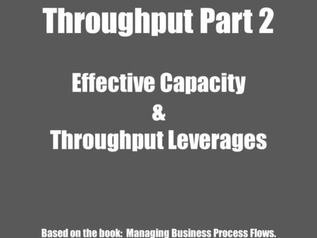 Throughput Part 2 Effective Capacity & Throughput Leverages Based on the book: Managing Business Process Flows.