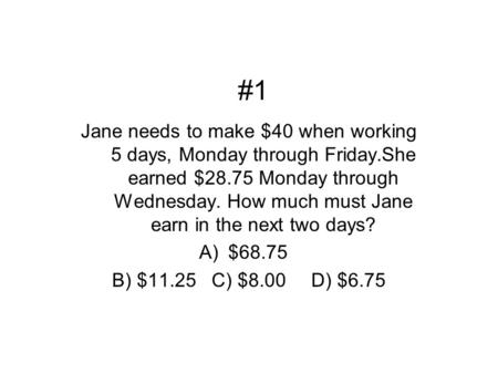 #1 Jane needs to make $40 when working 5 days, Monday through Friday.She earned $28.75 Monday through Wednesday. How much must Jane earn in the next two.