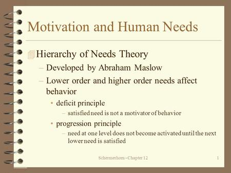 Schermerhorn - Chapter 121 Motivation and Human Needs 4 Hierarchy of Needs Theory –Developed by Abraham Maslow –Lower order and higher order needs affect.