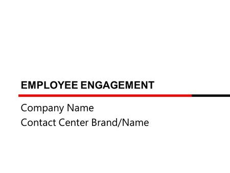 EMPLOYEE ENGAGEMENT Company Name Contact Center Brand/Name.