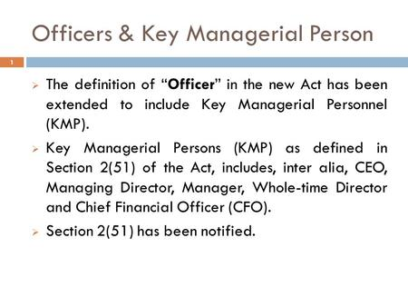 "Officers & Key Managerial Person  The definition of ""Officer"" in the new Act has been extended to include Key Managerial Personnel (KMP).  Key Managerial."