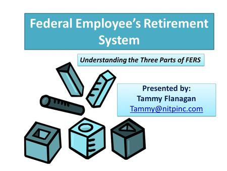 Federal Employee's Retirement System Presented by: Tammy Flanagan Presented by: Tammy Flanagan Understanding the Three.