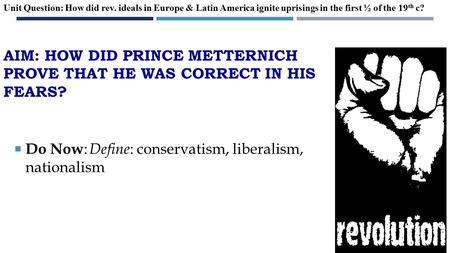 AIM: HOW DID PRINCE METTERNICH PROVE THAT HE WAS CORRECT IN HIS FEARS?  Do Now : Define : conservatism, liberalism, nationalism Unit Question: How did.