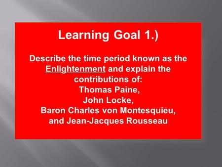Learning Goal 1.) Describe the time period known as the Enlightenment and explain the contributions of: Thomas Paine, John Locke, Baron Charles von Montesquieu,