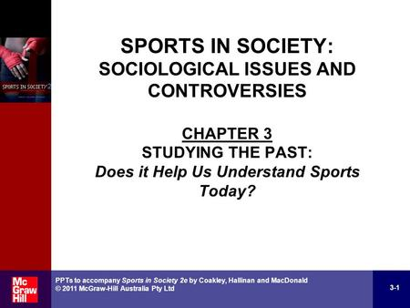 3-1 PPTs to accompany Sports in Society 2e by Coakley, Hallinan and MacDonald © 2011 McGraw-Hill Australia Pty Ltd SPORTS IN SOCIETY: SOCIOLOGICAL ISSUES.