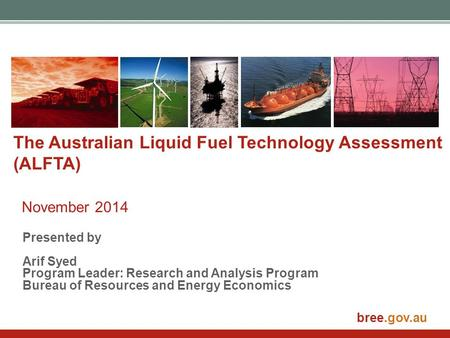 Bree.gov.au The Australian Liquid Fuel Technology Assessment (ALFTA) November 2014 Presented by Arif Syed Program Leader: Research and Analysis Program.