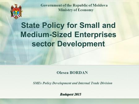 Olesea BORDAN SMEs Policy Development and Internal Trade Division Government of the Republic of Moldova Ministry of Economy Budapest 2015 State Policy.