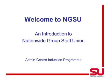 Welcome to NGSU An Introduction to Nationwide Group Staff Union Admin Centre Induction Programme.