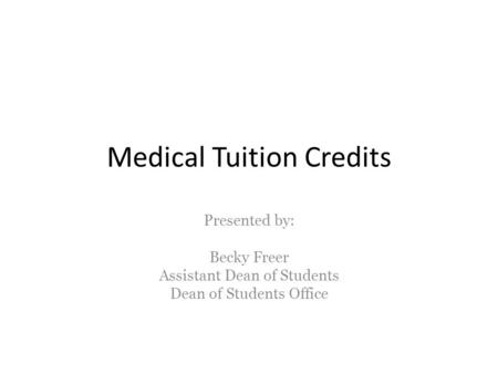 Medical Tuition Credits Presented by: Becky Freer Assistant Dean of Students Dean of Students Office.