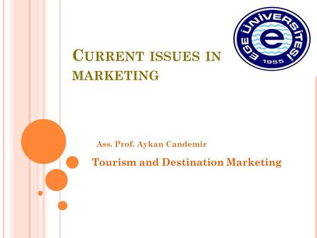 C URRENT ISSUES IN MARKETING Ass. Prof. Aykan Candemir Tourism and Destination Marketing.